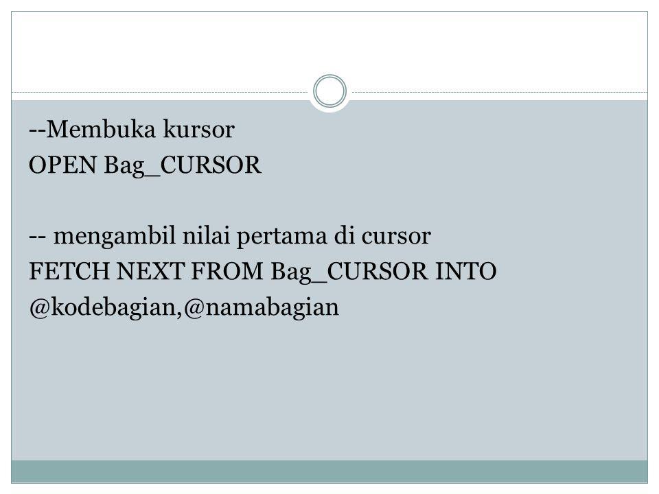 --Membuka kursor OPEN Bag_CURSOR -- mengambil nilai pertama di cursor FETCH NEXT FROM Bag_CURSOR INTO @kodebagian,@namabagian