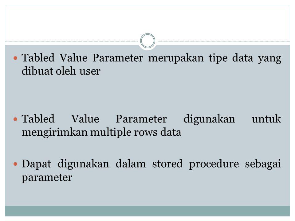 Tabled Value Parameter merupakan tipe data yang dibuat oleh user Tabled Value Parameter digunakan untuk mengirimkan multiple rows data Dapat digunakan dalam stored procedure sebagai parameter