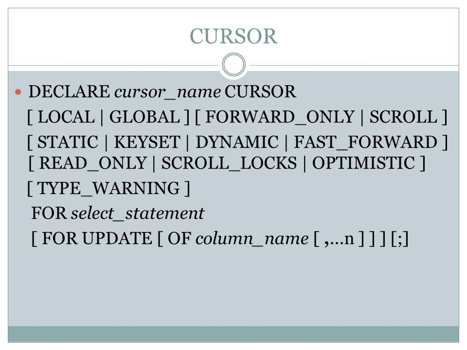 CURSOR DECLARE cursor_name CURSOR [ LOCAL | GLOBAL ] [ FORWARD_ONLY | SCROLL ] [ STATIC | KEYSET | DYNAMIC | FAST_FORWARD ] [ READ_ONLY | SCROLL_LOCKS
