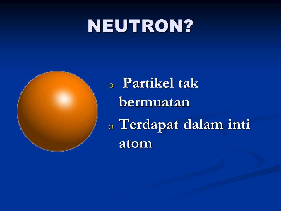 PROTON? o Partikel bermuatan positif o Terdapat dalam inti atom