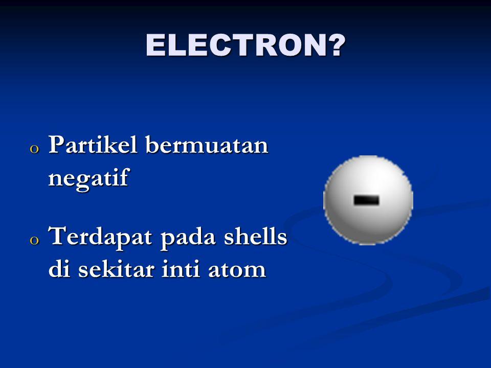 NEUTRON? o Partikel tak bermuatan o Terdapat dalam inti atom