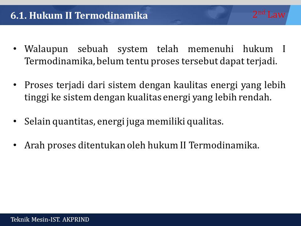 2 nd Law Teknik Mesin-IST. AKPRIND 6.1. Hukum II Termodinamika Walaupun sebuah system telah memenuhi hukum I Termodinamika, belum tentu proses tersebu