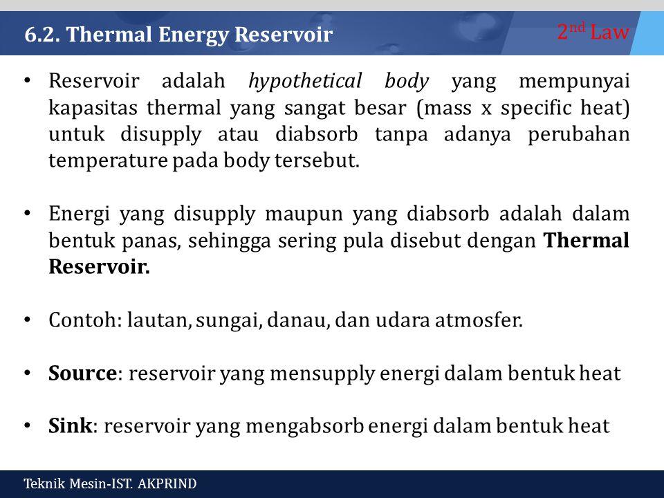 2 nd Law Teknik Mesin-IST. AKPRIND 6.2. Thermal Energy Reservoir Reservoir adalah hypothetical body yang mempunyai kapasitas thermal yang sangat besar