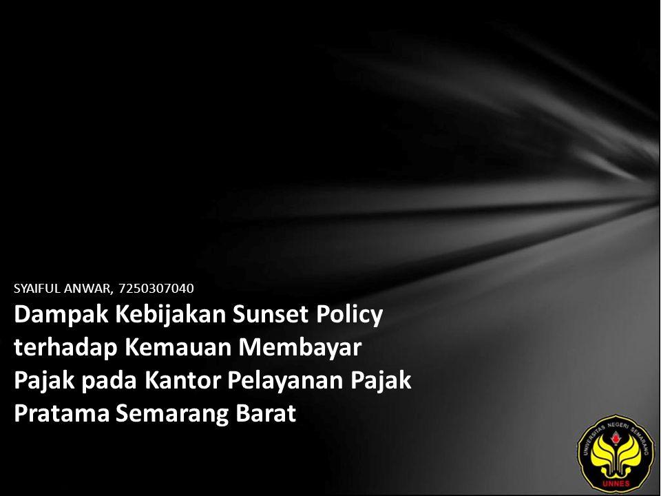 SYAIFUL ANWAR, 7250307040 Dampak Kebijakan Sunset Policy terhadap Kemauan Membayar Pajak pada Kantor Pelayanan Pajak Pratama Semarang Barat