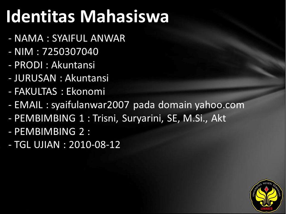 Identitas Mahasiswa - NAMA : SYAIFUL ANWAR - NIM : 7250307040 - PRODI : Akuntansi - JURUSAN : Akuntansi - FAKULTAS : Ekonomi - EMAIL : syaifulanwar2007 pada domain yahoo.com - PEMBIMBING 1 : Trisni, Suryarini, SE, M.Si., Akt - PEMBIMBING 2 : - TGL UJIAN : 2010-08-12