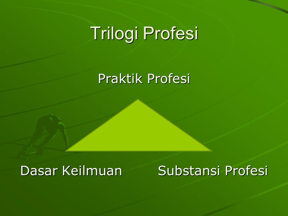 Trilogi Profesi Praktik Profesi Dasar Keilmuan Substansi Profesi