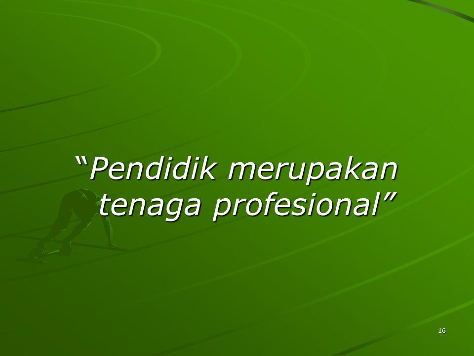 16 Pendidik merupakan tenaga profesional