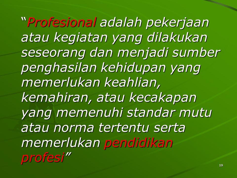 19 Profesional adalah pekerjaan atau kegiatan yang dilakukan seseorang dan menjadi sumber penghasilan kehidupan yang memerlukan keahlian, kemahiran, atau kecakapan yang memenuhi standar mutu atau norma tertentu serta memerlukan pendidikan profesi