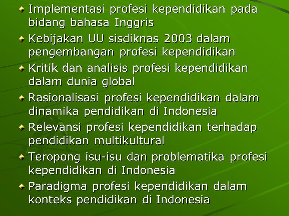 Implementasi profesi kependidikan pada bidang bahasa Inggris Kebijakan UU sisdiknas 2003 dalam pengembangan profesi kependidikan Kritik dan analisis profesi kependidikan dalam dunia global Rasionalisasi profesi kependidikan dalam dinamika pendidikan di Indonesia Relevansi profesi kependidikan terhadap pendidikan multikultural Teropong isu-isu dan problematika profesi kependidikan di Indonesia Paradigma profesi kependidikan dalam konteks pendidikan di Indonesia