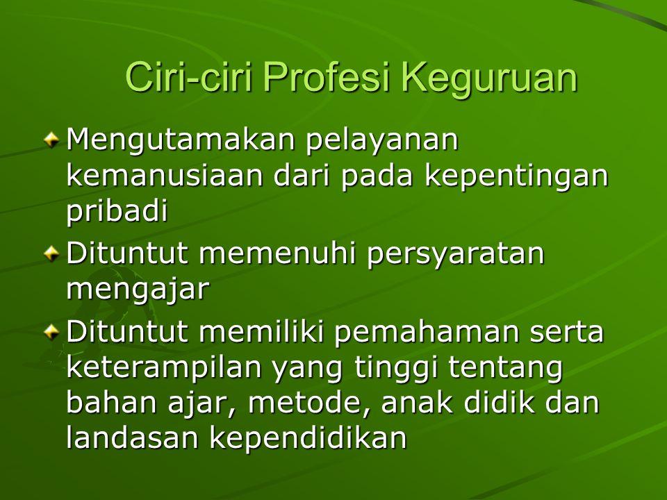 Ciri-ciri Profesi Keguruan Mengutamakan pelayanan kemanusiaan dari pada kepentingan pribadi Dituntut memenuhi persyaratan mengajar Dituntut memiliki pemahaman serta keterampilan yang tinggi tentang bahan ajar, metode, anak didik dan landasan kependidikan