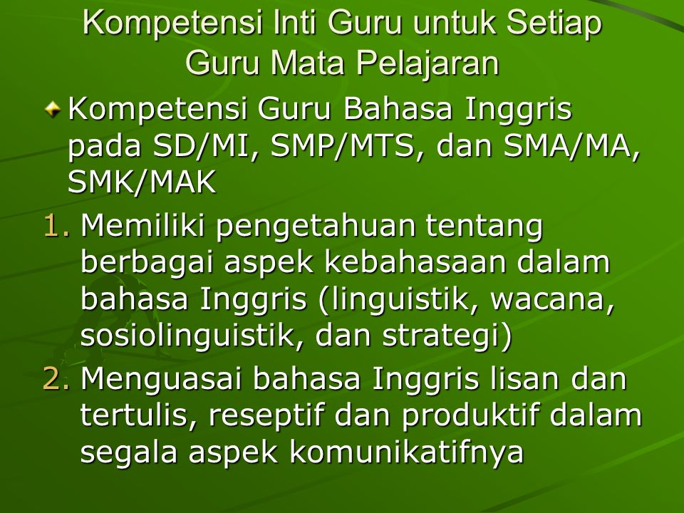Kompetensi Inti Guru untuk Setiap Guru Mata Pelajaran Kompetensi Guru Bahasa Inggris pada SD/MI, SMP/MTS, dan SMA/MA, SMK/MAK 1.Memiliki pengetahuan tentang berbagai aspek kebahasaan dalam bahasa Inggris (linguistik, wacana, sosiolinguistik, dan strategi) 2.Menguasai bahasa Inggris lisan dan tertulis, reseptif dan produktif dalam segala aspek komunikatifnya