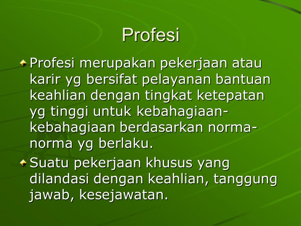 Profesi Profesi merupakan pekerjaan atau karir yg bersifat pelayanan bantuan keahlian dengan tingkat ketepatan yg tinggi untuk kebahagiaan- kebahagiaan berdasarkan norma- norma yg berlaku.