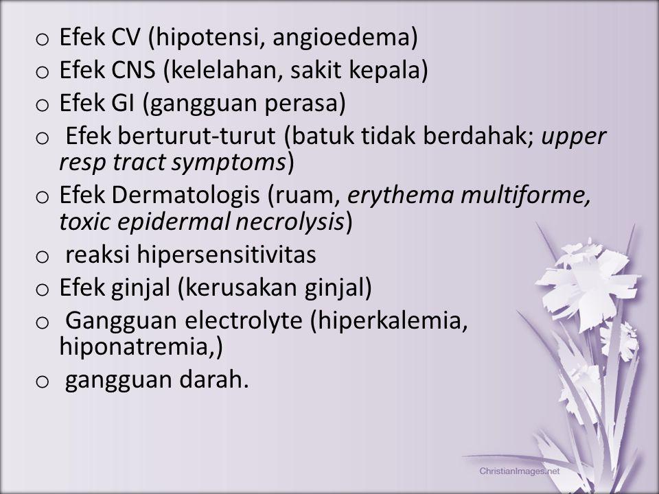 o Efek CV (hipotensi, angioedema) o Efek CNS (kelelahan, sakit kepala) o Efek GI (gangguan perasa) o Efek berturut-turut (batuk tidak berdahak; upper