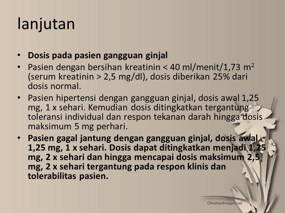 lanjutan Dosis pada pasien gangguan ginjal Pasien dengan bersihan kreatinin 2,5 mg/dl), dosis diberikan 25% dari dosis normal. Pasien hipertensi denga