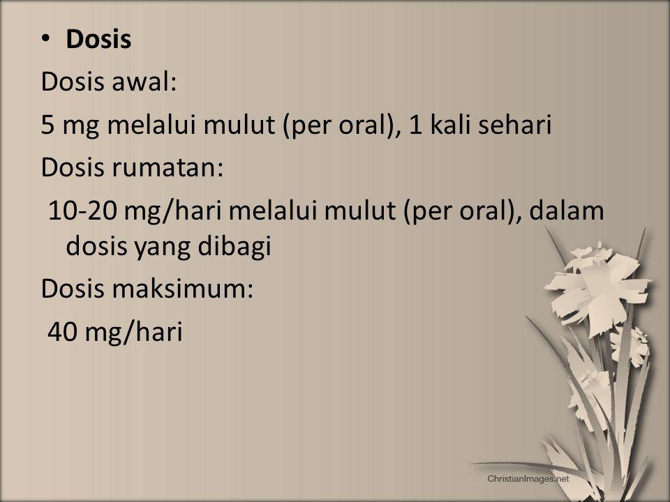 Dosis Dosis awal: 5 mg melalui mulut (per oral), 1 kali sehari Dosis rumatan: 10-20 mg/hari melalui mulut (per oral), dalam dosis yang dibagi Dosis ma