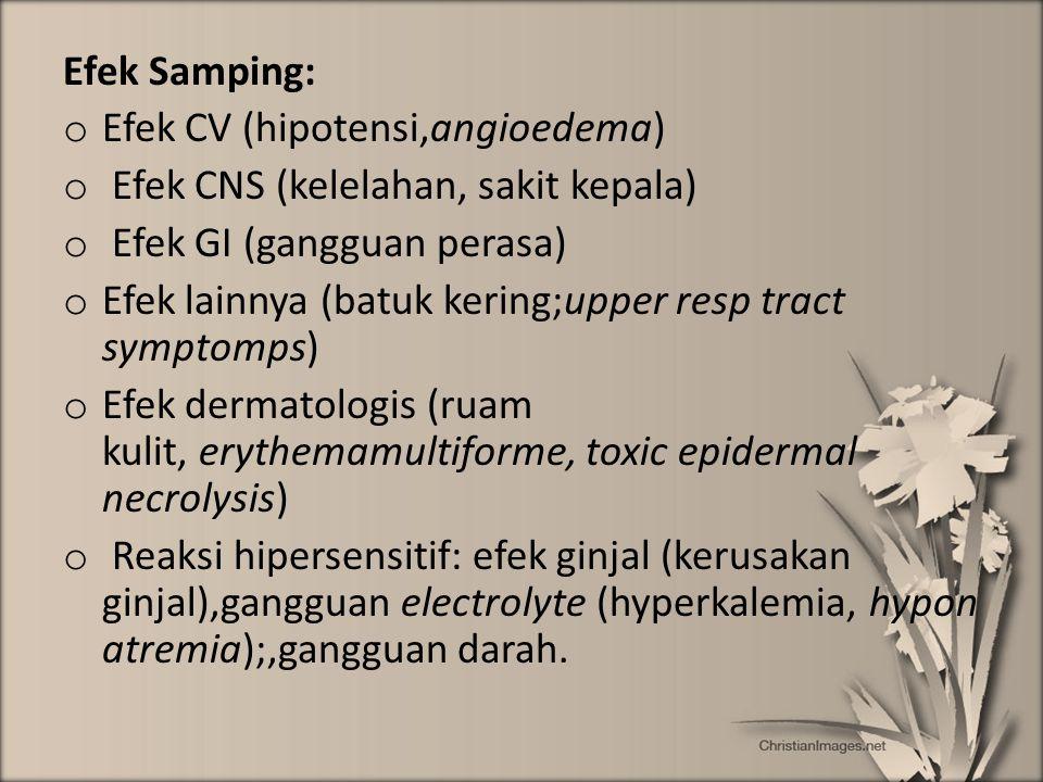 Efek Samping: o Efek CV (hipotensi,angioedema) o Efek CNS (kelelahan, sakit kepala) o Efek GI (gangguan perasa) o Efek lainnya (batuk kering;upper res