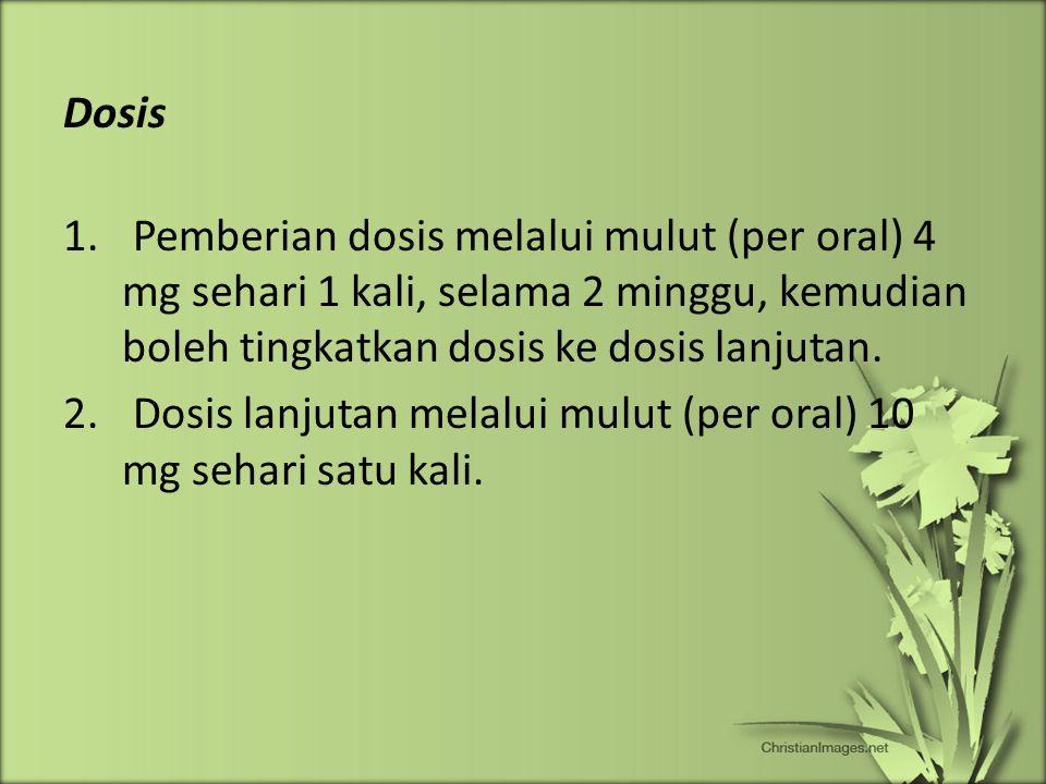 Dosis 1. Pemberian dosis melalui mulut (per oral) 4 mg sehari 1 kali, selama 2 minggu, kemudian boleh tingkatkan dosis ke dosis lanjutan. 2. Dosis lan