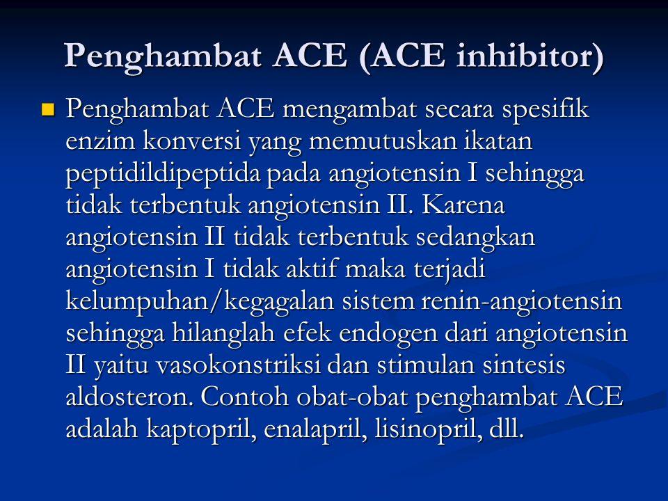 Penghambat ACE (ACE inhibitor) Penghambat ACE mengambat secara spesifik enzim konversi yang memutuskan ikatan peptidildipeptida pada angiotensin I sehingga tidak terbentuk angiotensin II.