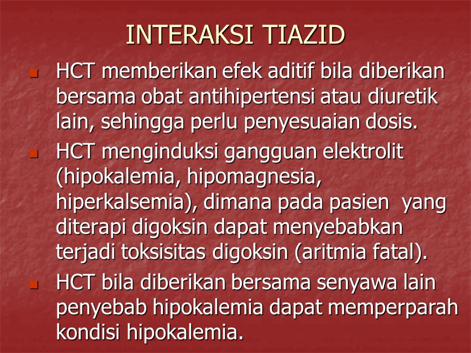 INTERAKSI TIAZID HCT memberikan efek aditif bila diberikan bersama obat antihipertensi atau diuretik lain, sehingga perlu penyesuaian dosis. HCT membe