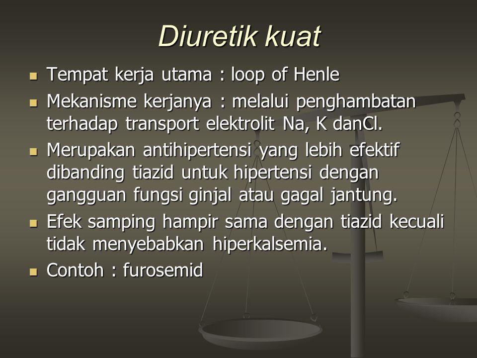 Diuretik kuat Tempat kerja utama : loop of Henle Tempat kerja utama : loop of Henle Mekanisme kerjanya : melalui penghambatan terhadap transport elekt