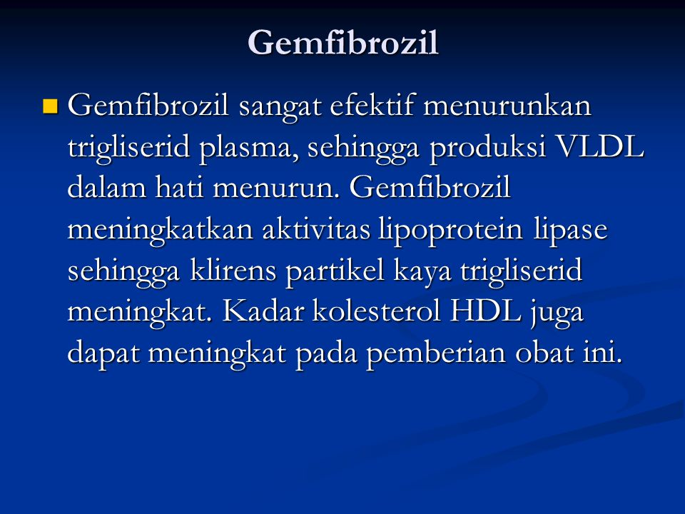 Gemfibrozil Gemfibrozil sangat efektif menurunkan trigliserid plasma, sehingga produksi VLDL dalam hati menurun. Gemfibrozil meningkatkan aktivitas li