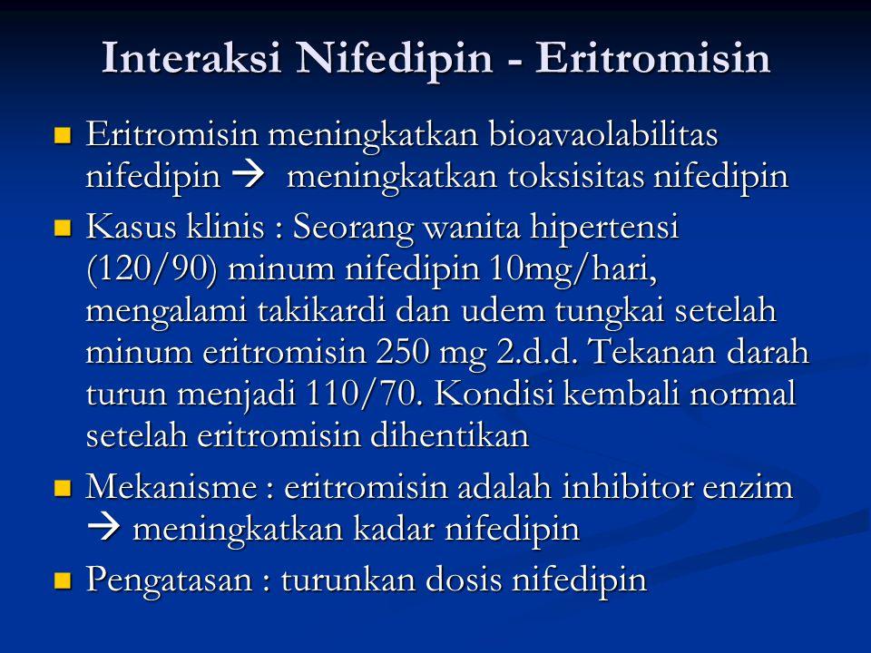 Interaksi Nifedipin - Eritromisin Eritromisin meningkatkan bioavaolabilitas nifedipin  meningkatkan toksisitas nifedipin Eritromisin meningkatkan bioavaolabilitas nifedipin  meningkatkan toksisitas nifedipin Kasus klinis : Seorang wanita hipertensi (120/90) minum nifedipin 10mg/hari, mengalami takikardi dan udem tungkai setelah minum eritromisin 250 mg 2.d.d.