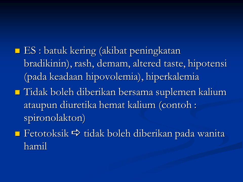 ES : batuk kering (akibat peningkatan bradikinin), rash, demam, altered taste, hipotensi (pada keadaan hipovolemia), hiperkalemia ES : batuk kering (a