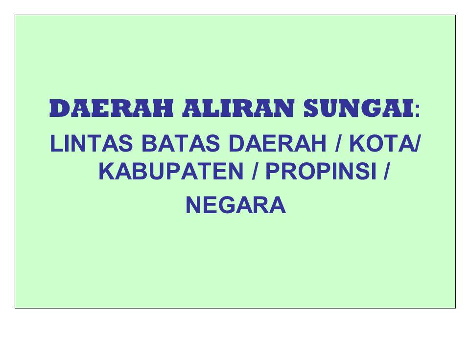 DAERAH ALIRAN SUNGAI : LINTAS BATAS DAERAH / KOTA/ KABUPATEN / PROPINSI / NEGARA
