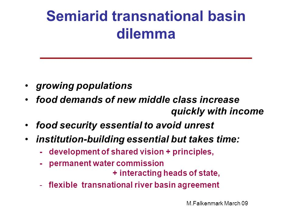 Semiarid transnational basin dilemma __________________________ growing populations food demands of new middle class increase quickly with income food security essential to avoid unrest institution-building essential but takes time: - development of shared vision + principles, - permanent water commission + interacting heads of state, -flexible transnational river basin agreement M.Falkenmark March 09