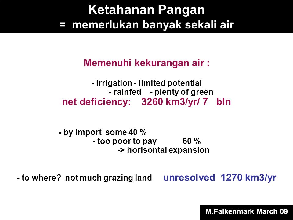 Memenuhi kekurangan air : - irrigation - limited potential - rainfed - plenty of green net deficiency: 3260 km3/yr/ 7 bln - by import some 40 % - too poor to pay 60 % -> horisontal expansion - to where.