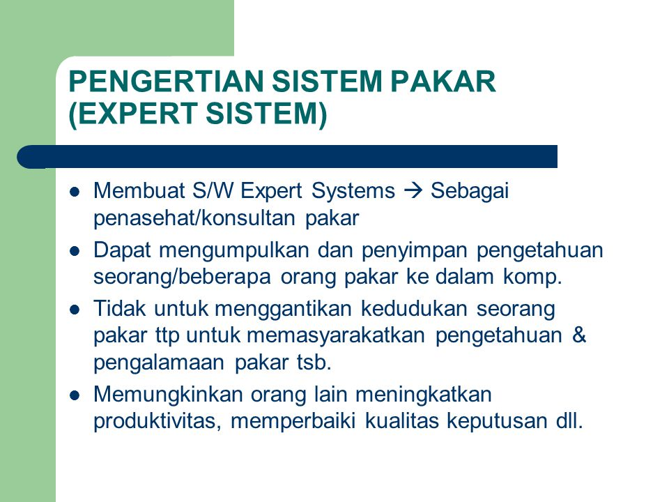 PENGERTIAN SISTEM PAKAR (EXPERT SISTEM) Membuat S/W Expert Systems  Sebagai penasehat/konsultan pakar Dapat mengumpulkan dan penyimpan pengetahuan se