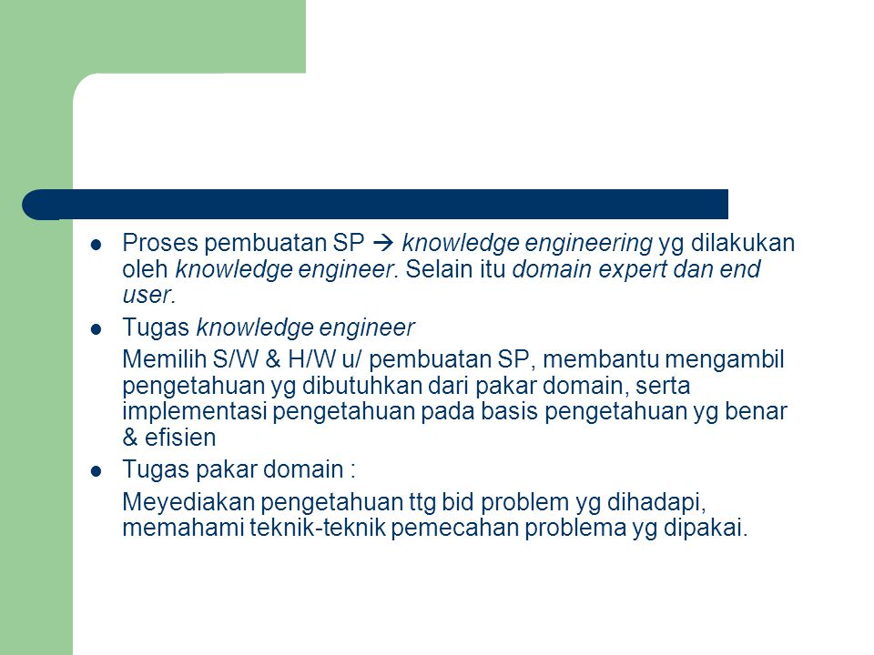 Proses pembuatan SP  knowledge engineering yg dilakukan oleh knowledge engineer. Selain itu domain expert dan end user. Tugas knowledge engineer Memi