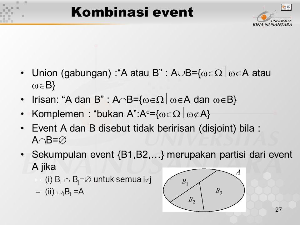 27 Kombinasi event Union (gabungan) : A atau B : A  B={  A atau  B} Irisan: A dan B : A  B={  A dan  B} Komplemen : bukan A :A c ={  A} Event A dan B disebut tidak beririsan (disjoint) bila : A  B=  Sekumpulan event {B1,B2,…} merupakan partisi dari event A jika –(i) B i  B j =  untuk semua i  j –(ii)  i B i =A