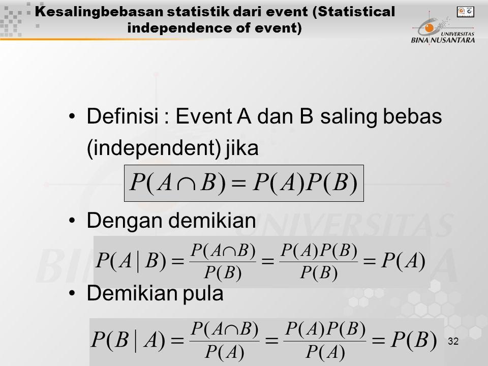 32 Kesalingbebasan statistik dari event (Statistical independence of event) Definisi : Event A dan B saling bebas (independent) jika Dengan demikian Demikian pula