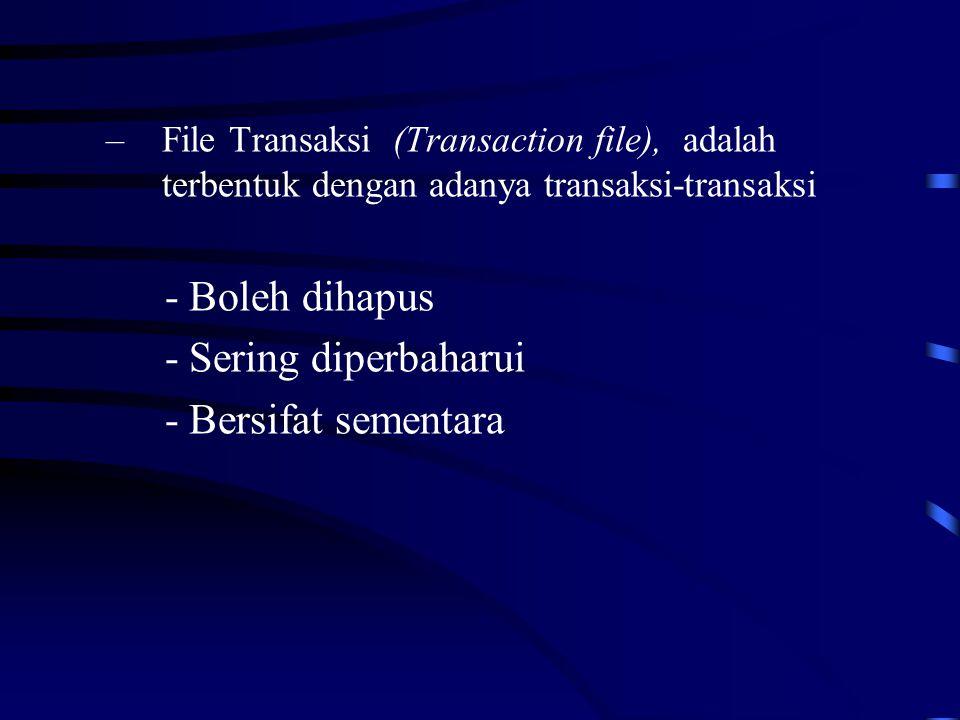 –File Transaksi (Transaction file), adalah terbentuk dengan adanya transaksi-transaksi - Boleh dihapus - Sering diperbaharui - Bersifat sementara