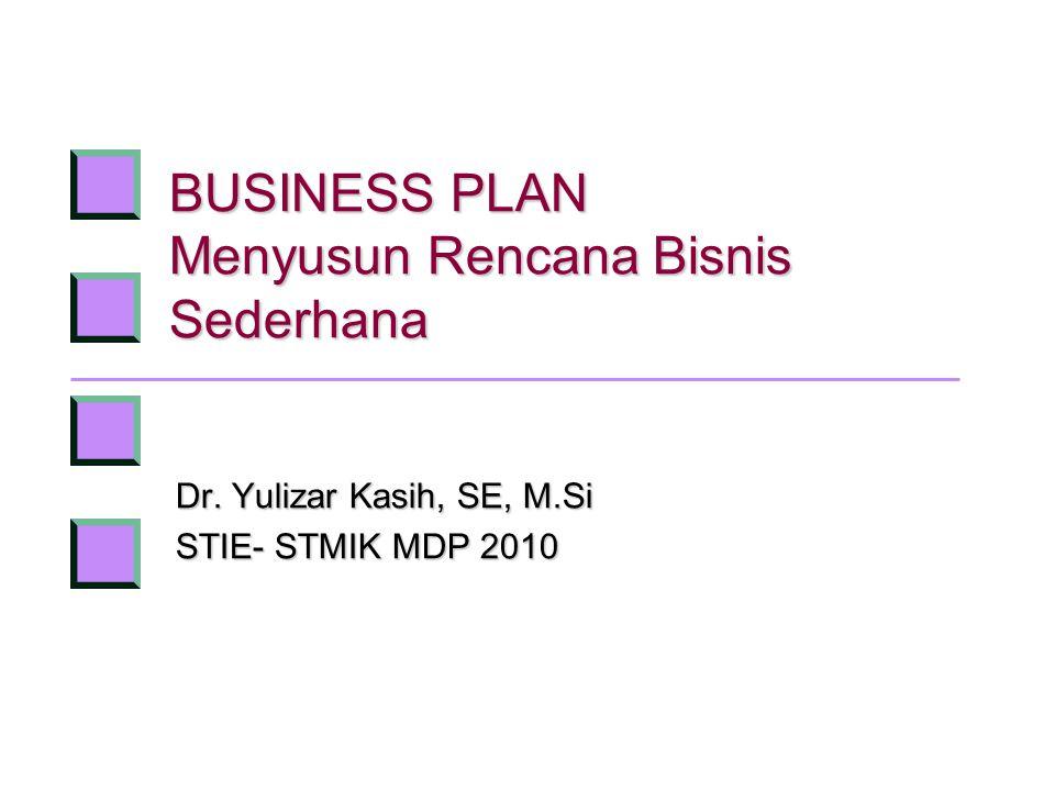 BUSINESS PLAN Menyusun Rencana Bisnis Sederhana Dr. Yulizar Kasih, SE, M.Si STIE- STMIK MDP 2010