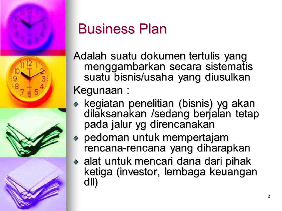 2 Business Plan Adalah suatu dokumen tertulis yang menggambarkan secara sistematis suatu bisnis/usaha yang diusulkan Kegunaan : kegiatan penelitian (bisnis) yg akan dilaksanakan /sedang berjalan tetap pada jalur yg direncanakan pedoman untuk mempertajam rencana-rencana yang diharapkan alat untuk mencari dana dari pihak ketiga (investor, lembaga keuangan dll)