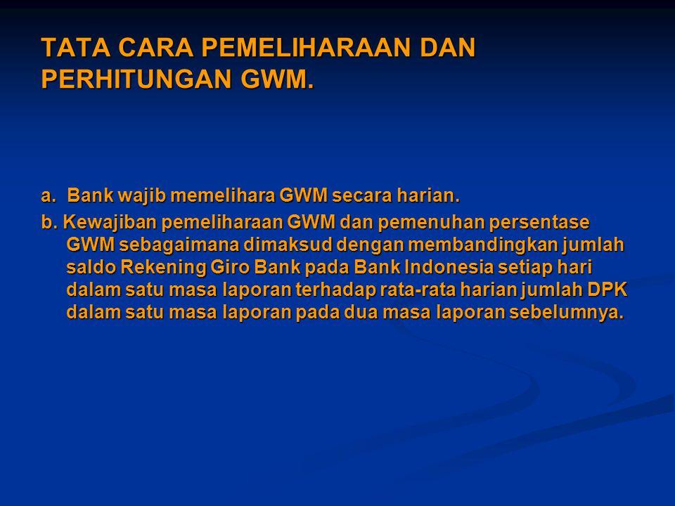 TATA CARA PEMELIHARAAN DAN PERHITUNGAN GWM. a. Bank wajib memelihara GWM secara harian. b. Kewajiban pemeliharaan GWM dan pemenuhan persentase GWM seb