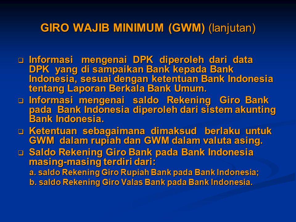 GIRO WAJIB MINIMUM (GWM) (lanjutan)  Informasi mengenai DPK diperoleh dari data DPK yang di sampaikan Bank kepada Bank Indonesia, sesuai dengan keten