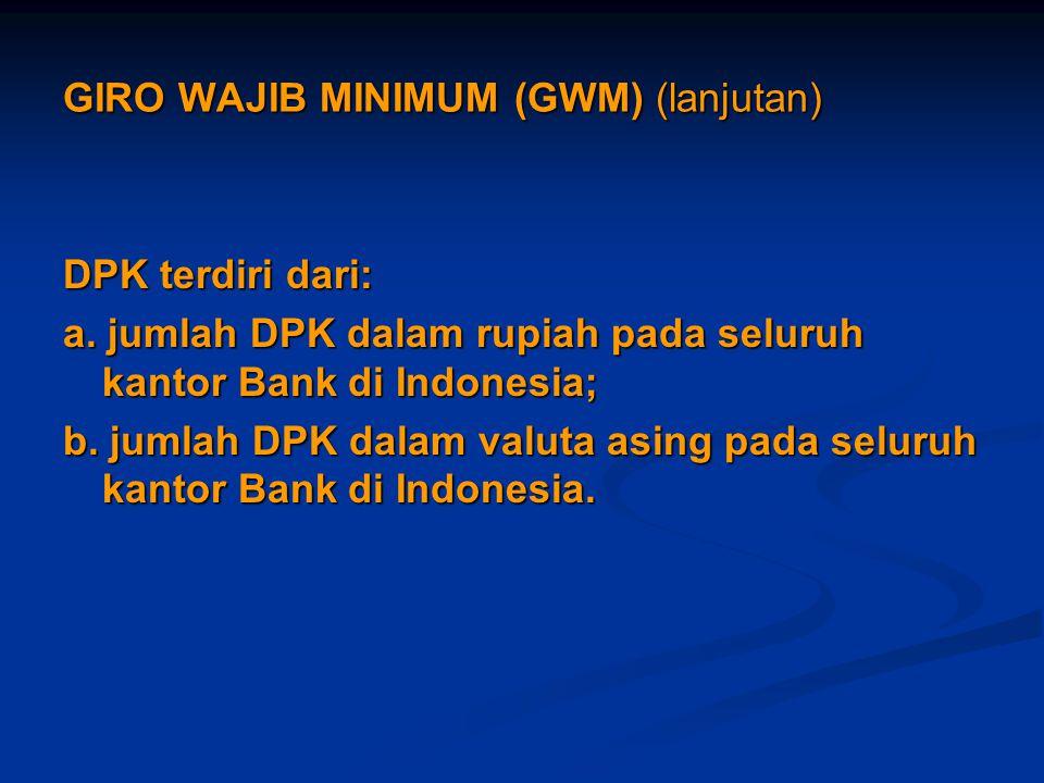 GIRO WAJIB MINIMUM (GWM) (lanjutan) DPK terdiri dari: a. jumlah DPK dalam rupiah pada seluruh kantor Bank di Indonesia; b. jumlah DPK dalam valuta asi