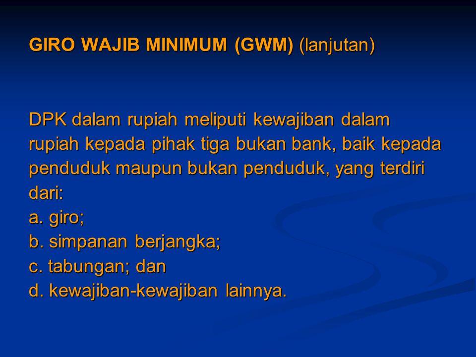 GIRO WAJIB MINIMUM (GWM) (lanjutan) DPK dalam rupiah meliputi kewajiban dalam rupiah kepada pihak tiga bukan bank, baik kepada penduduk maupun bukan p
