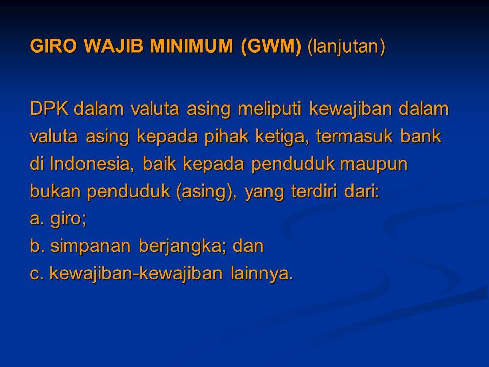 GIRO WAJIB MINIMUM (GWM) (lanjutan) DPK dalam valuta asing meliputi kewajiban dalam valuta asing kepada pihak ketiga, termasuk bank di Indonesia, baik