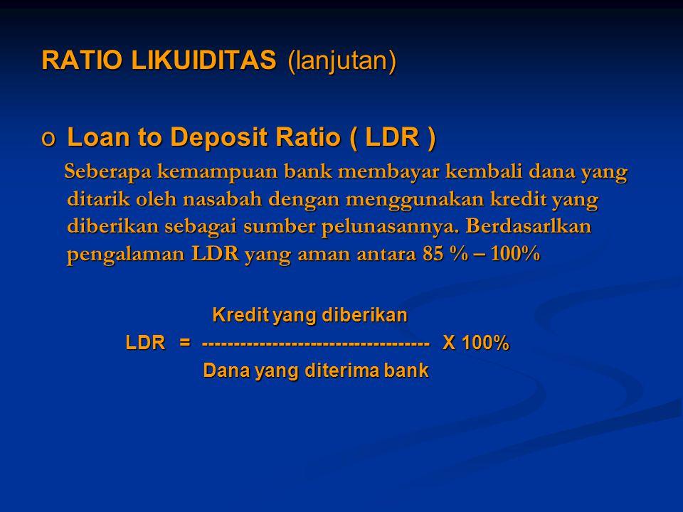 RATIO LIKUIDITAS (lanjutan) oLoan to Deposit Ratio ( LDR ) Seberapa kemampuan bank membayar kembali dana yang ditarik oleh nasabah dengan menggunakan