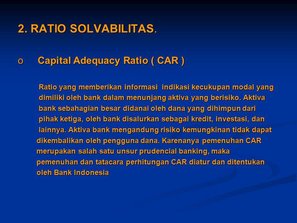2. RATIO SOLVABILITAS. oCapital Adequacy Ratio ( CAR ) Ratio yang memberikan informasi indikasi kecukupan modal yang Ratio yang memberikan informasi i