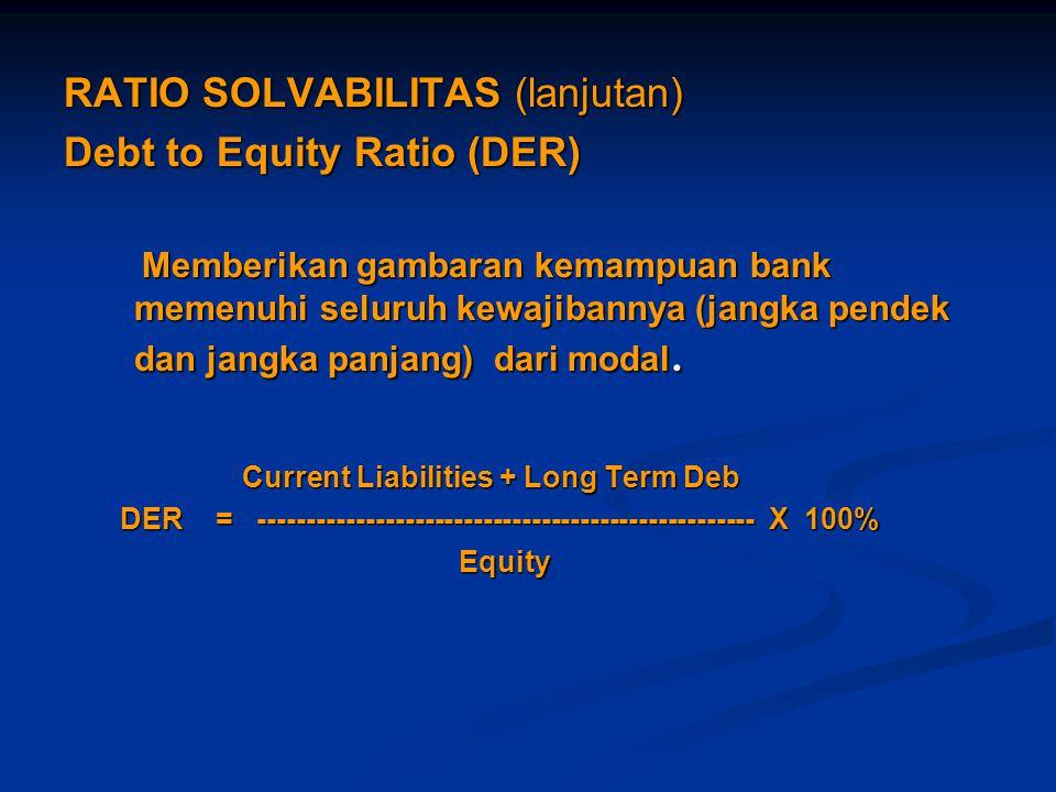 RATIO SOLVABILITAS (lanjutan) Debt to Equity Ratio (DER) Memberikan gambaran kemampuan bank memenuhi seluruh kewajibannya (jangka pendek dan jangka pa
