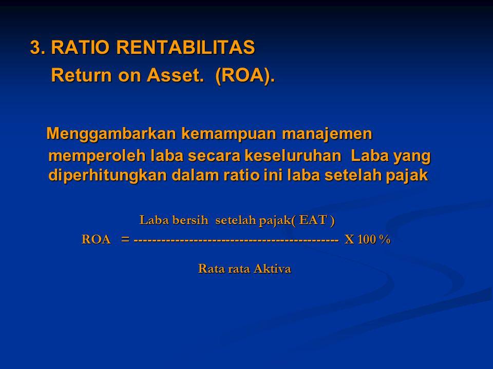 3. RATIO RENTABILITAS Return on Asset. (ROA). Return on Asset. (ROA). Menggambarkan kemampuan manajemen memperoleh laba secara keseluruhan Laba yang d