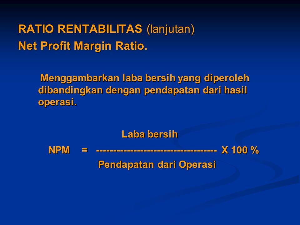 RATIO RENTABILITAS (lanjutan) Net Profit Margin Ratio. Menggambarkan laba bersih yang diperoleh dibandingkan dengan pendapatan dari hasil operasi. Men