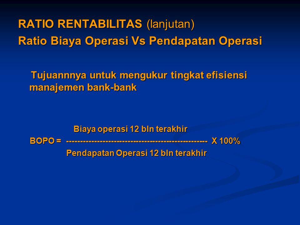 RATIO RENTABILITAS (lanjutan) Ratio Biaya Operasi Vs Pendapatan Operasi Tujuannnya untuk mengukur tingkat efisiensi manajemen bank-bank Tujuannnya unt