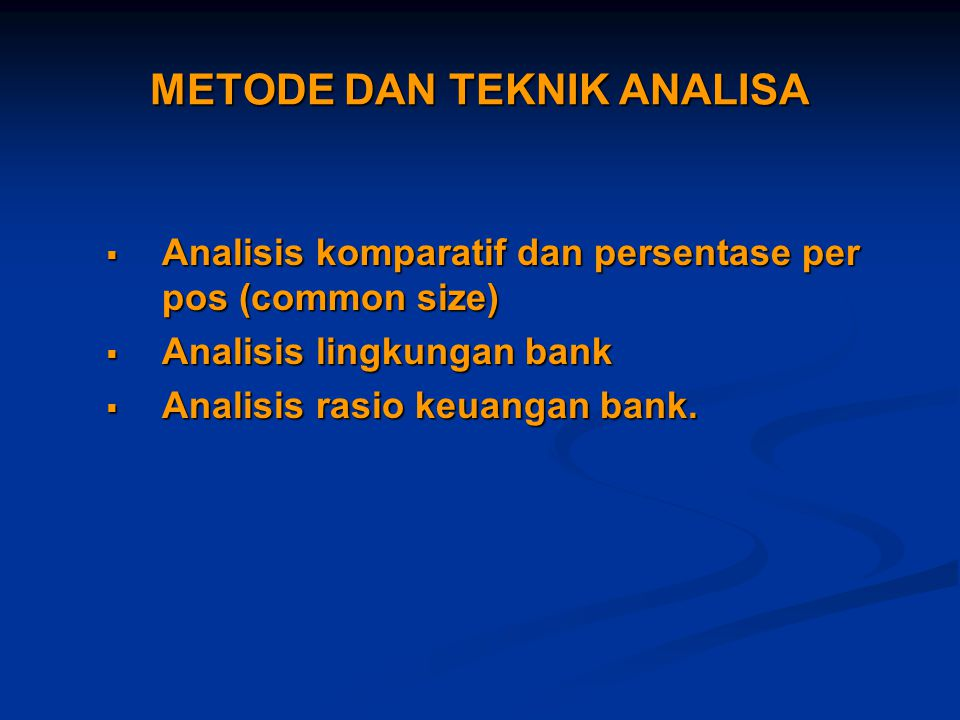 METODE DAN TEKNIK ANALISA  Analisis komparatif dan persentase per pos (common size)  Analisis lingkungan bank  Analisis rasio keuangan bank.