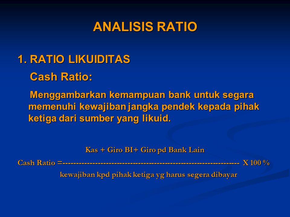 ANALISIS RATIO 1. RATIO LIKUIDITAS Cash Ratio: Cash Ratio: Menggambarkan kemampuan bank untuk segara memenuhi kewajiban jangka pendek kepada pihak ket